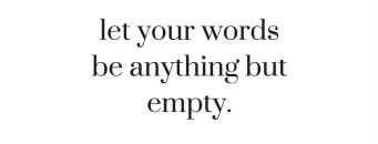 let your wordsbe anything butempty.